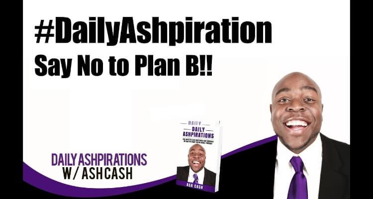 Say No to Plan B!! - #DailyAshpiration January 14, 2019